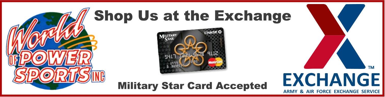 World of Powersports products are available online at the AAFES Exchange Mall, checkout and pay with Military Star Card.